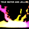 True Water and Jellies